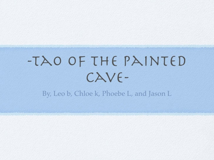 -Tao of the painted        cave-  By, Leo b, Chloe k, Phoebe L, and Jason L