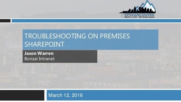 TROUBLESHOOTING ON PREMISES SHAREPOINT March 12, 2016 Jason Warren Bonzai Intranet