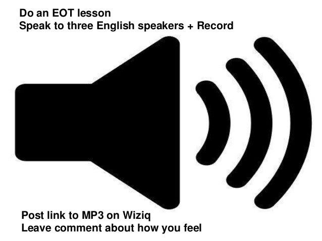 Do an EOT lesson Speak to three English speakers + Record  Post link to MP3 on Wiziq Leave comment about how you feel