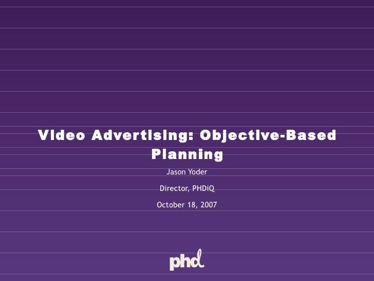 Video Advertising: Objective-Based Planning Jason Yoder Director, PHDiQ October 18, 2007