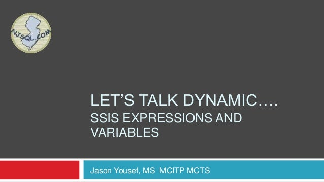 """LET""""S TALK DYNAMIC….SSIS EXPRESSIONS ANDVARIABLESJason Yousef, MS MCITP MCTS"""