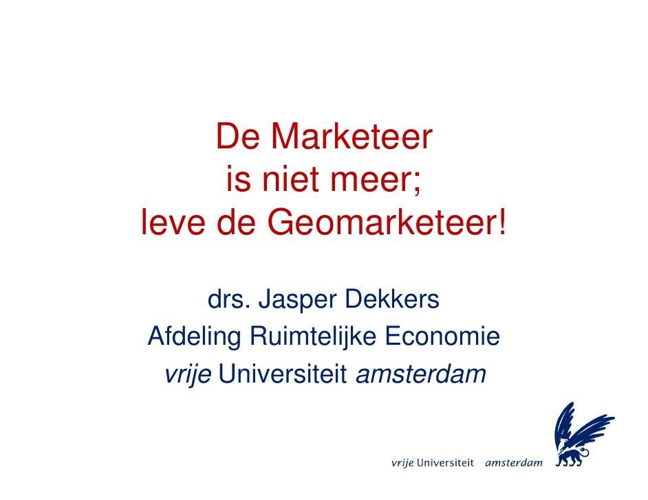 De Marketeer      is niet meer; leve de Geomarketeer!        drs. Jasper Dekkers Afdeling Ruimtelijke Economie  vrije Univ...