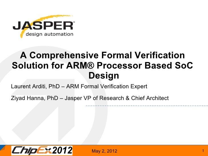 A Comprehensive Formal VerificationSolution for ARM® Processor Based SoC                DesignLaurent Arditi, PhD – ARM Fo...