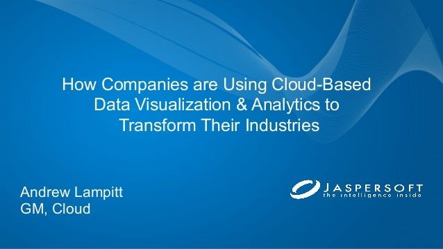 How Companies are Using Cloud-Based Data Visualization & Analytics to Transform Their Industries Andrew Lampitt GM, Cloud
