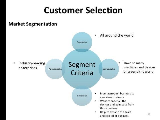 Customer Selection Market Segmentation Segment Criteria Geographic Demographic Behavioral Psychographic • All around the w...