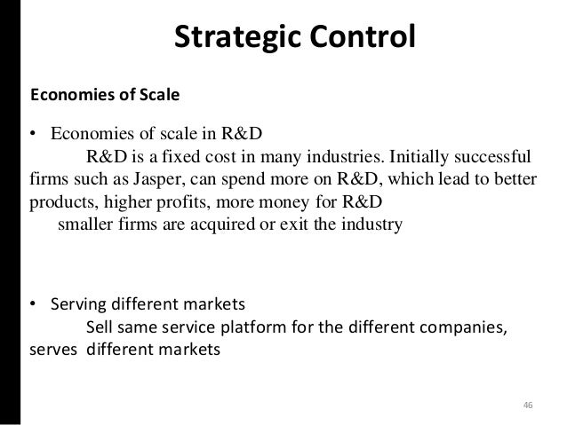 Strategic Control Economies of Scale • Serving different markets Sell same service platform for the different companies, s...