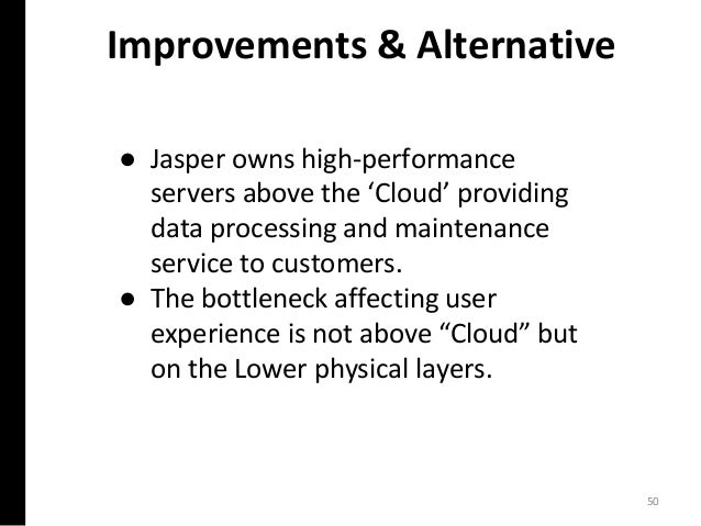 Improvements & Alternative ● Jasper owns high-performance servers above the 'Cloud' providing data processing and maintena...