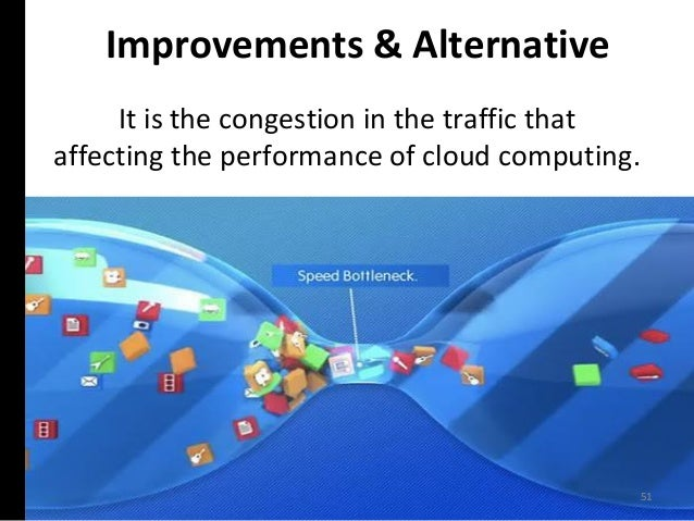 It is the congestion in the traffic that affecting the performance of cloud computing. 51 Improvements & Alternative