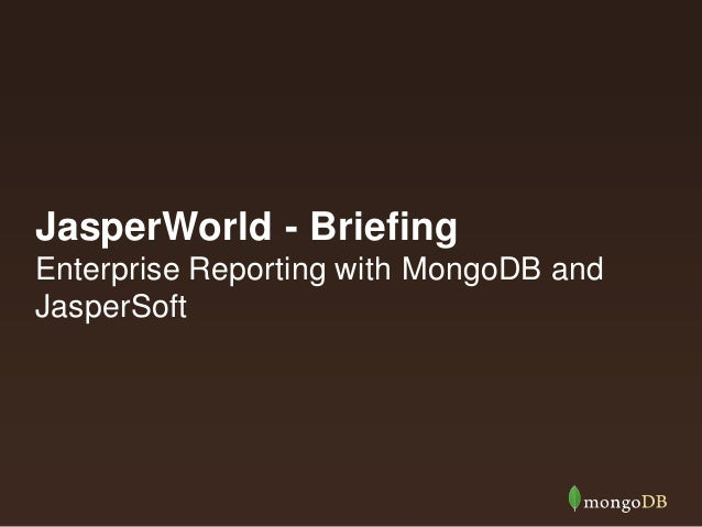JasperWorld - Briefing Enterprise Reporting with MongoDB and JasperSoft