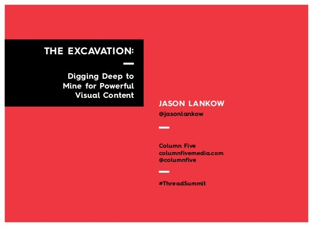 THE EXCAVATION: Digging Deep to Mine for Powerful Visual Content  JASON LANKOW @jasonlankow  Column Five columnfivemedia.c...