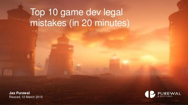 Top 10 game dev legal mistakes (in 20 minutes) Jas Purewal Rezzed, 12 March 2015