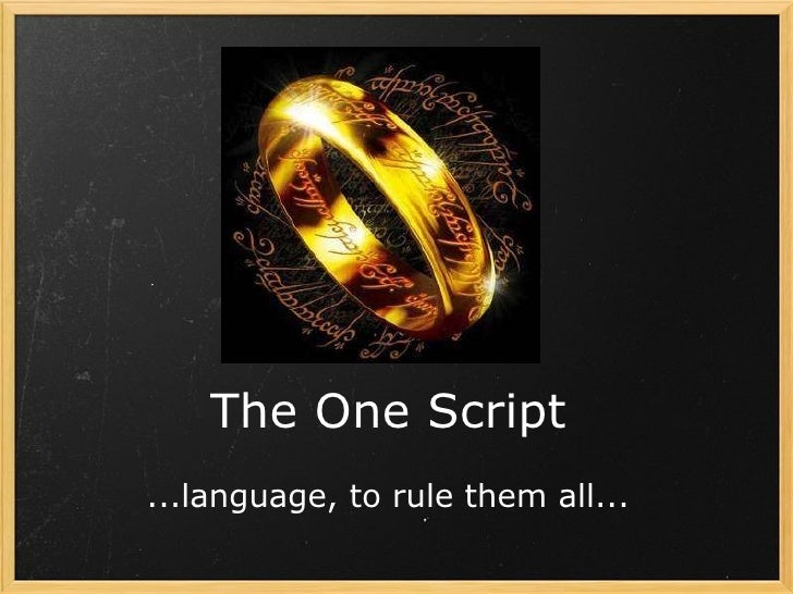 The One Script ...language, to rule them all...