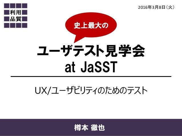 ユーザテスト見学会 at JaSST 2016年3月8日(火) 樽本 徹也 UX/ユーザビリティのためのテスト 史上最大の
