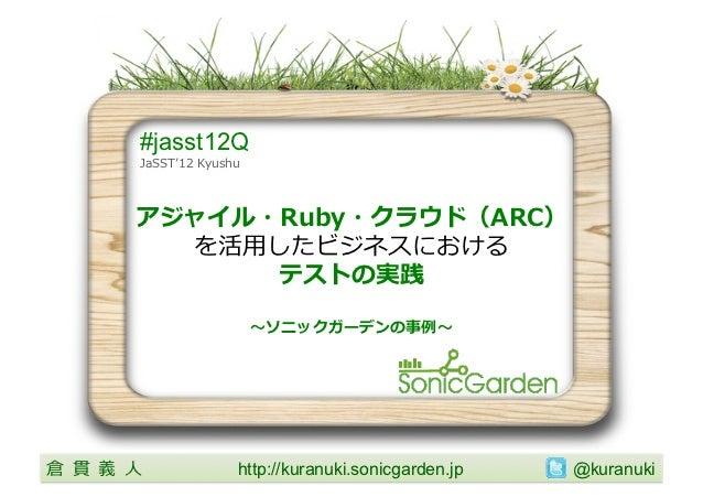 #jasst12Q           JaSST''12 Kyushu           アジャイル・Ruby・クラウド(ARC)            を活⽤用したビジネスにおける                 テストの実践  ...