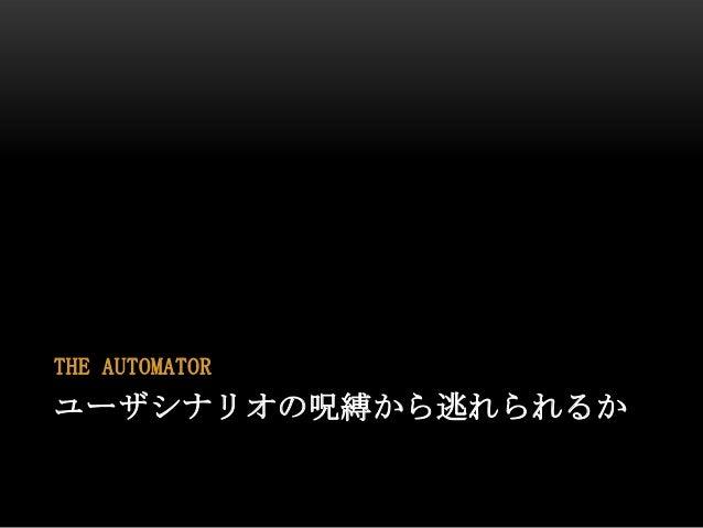 ユーザシナリオの呪縛から逃れられるかTHE AUTOMATOR