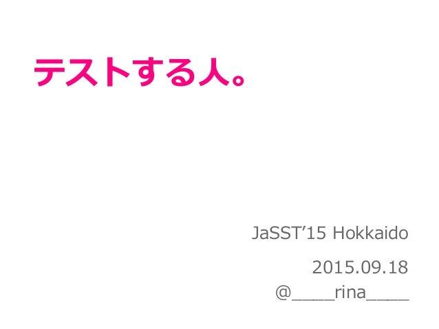 テストする人。 JaSST'15 Hokkaido 2015.09.18 @____rina____