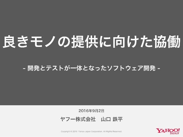 2016年9月2日 ヤフー株式会社 山口 鉄平 良きモノの提供に向けた協働 - 開発とテストが一体となったソフトウェア開発 -