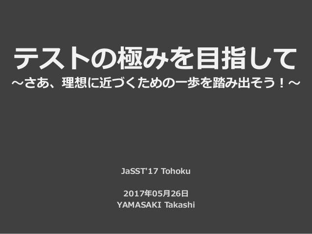 テストの極みを目指して ~さあ、理想に近づくための一歩を踏み出そう!~ JaSST'17 Tohoku 2017年05月26日 YAMASAKI Takashi