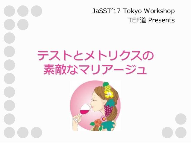 テストとメトリクスの 素敵なマリアージュ JaSST'17 Tokyo Workshop TEF道 Presents