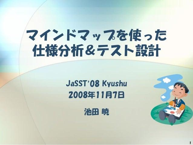 1 マインドマップを使った 仕様分析&テスト設計 JaSST'08 Kyushu 2008年11月7日 池田 暁
