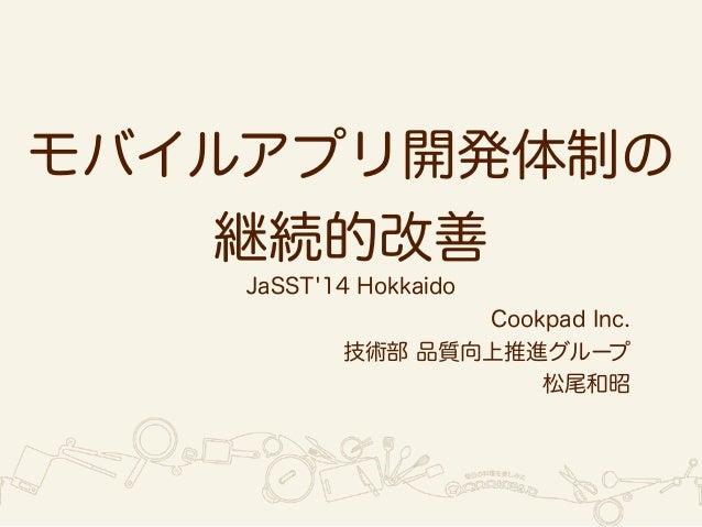 モバイルアプリ開発体制の  JaSST'14 Hokkaido  Cookpad Inc.  技術部 品質向上推進グループ  松尾和昭  継続的改善