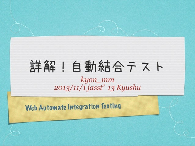 詳解!自動結合テスト kyon_mm 2013/11/1 jasst' 13 Kyushu Web A u tom ate In te grati on Te st ing