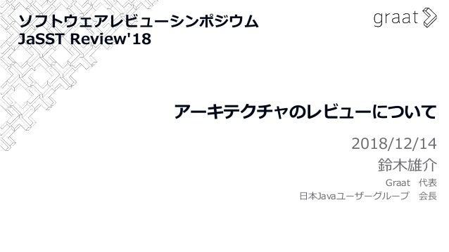 アーキテクチャのレビューについて 2018/12/14 鈴木雄介 Graat 代表 日本Javaユーザーグループ 会長 ソフトウェアレビューシンポジウム JaSST Review'18