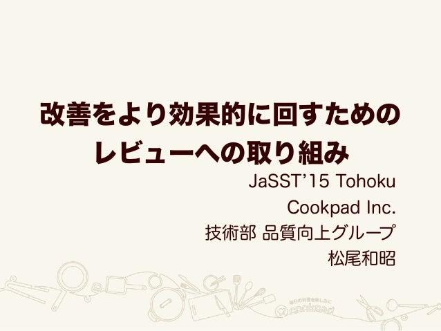 改善をより効果的に回すための レビューへの取り組み JaSST 15 Tohoku Cookpad Inc. 技術部 品質向上グループ 松尾和昭