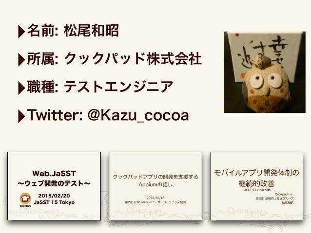 ‣名前: 松尾和昭 ‣所属: クックパッド株式会社 ‣職種: テストエンジニア ‣Twitter: @Kazu_cocoa