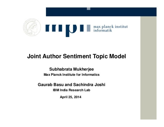 Joint Author Sentiment Topic Model Subhabrata Mukherjee Max Planck Institute for Informatics Gaurab Basu and Sachindra Jos...