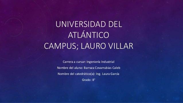 UNIVERSIDAD DEL ATLÁNTICO CAMPUS; LAURO VILLAR Carrera a cursar: Ingeniería Industrial Nombre del aluno: Barraza Covarrubi...