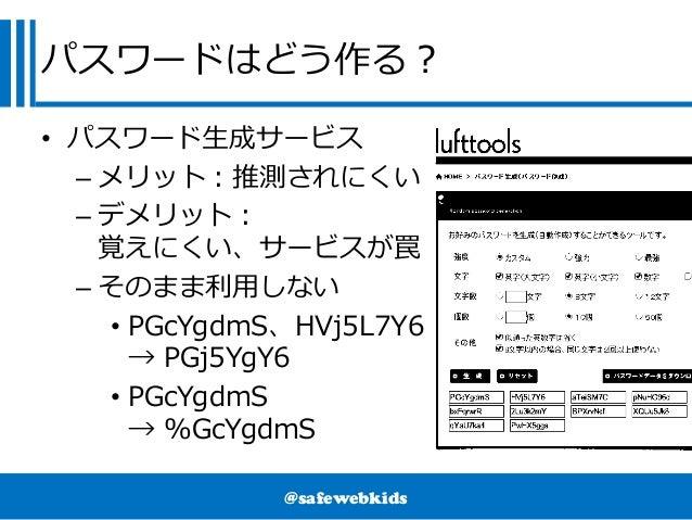@safewebkids パスワードはどう作る? • パスワード生成サービス – メリット:推測されにくい – デメリット: 覚えにくい、サービスが罠 – そのまま利用しない • PGcYgdmS、HVj5L7Y6 → PGj5YgY6 • P...