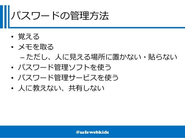 @safewebkids パスワードの管理方法 • 覚える • メモを取る – ただし、人に見える場所に置かない・貼らない • パスワード管理ソフトを使う • パスワード管理サービスを使う • 人に教えない、共有しない