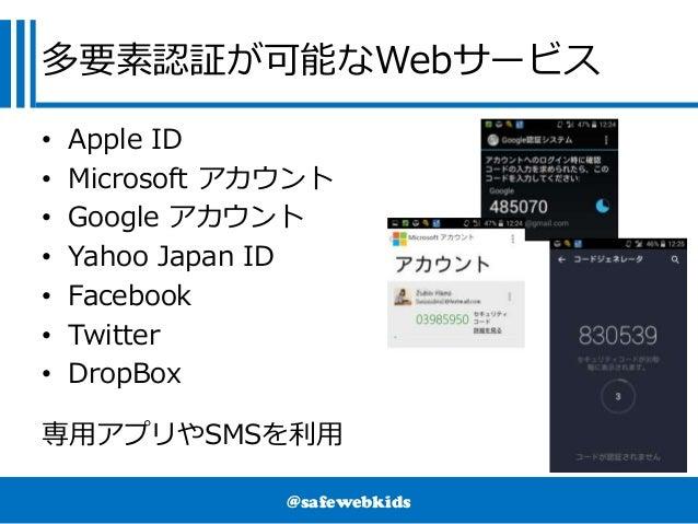 @safewebkids 多要素認証が可能なWebサービス • Apple ID • Microsoft アカウント • Google アカウント • Yahoo Japan ID • Facebook • Twitter • DropBox ...