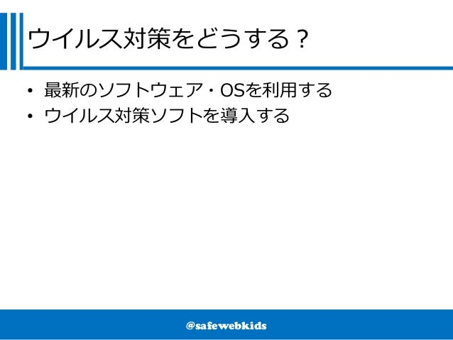@safewebkids ウイルス対策をどうする? • 最新のソフトウェア・OSを利用する • ウイルス対策ソフトを導入する