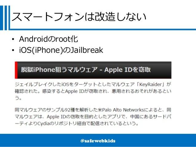 @safewebkids スマートフォンは改造しない • Androidのroot化 • iOS(iPhone)のJailbreak