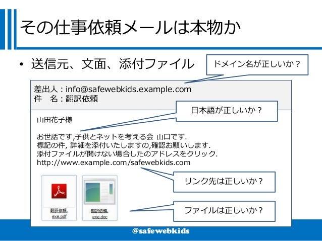 @safewebkids その仕事依頼メールは本物か • 送信元、文面、添付ファイル 山田花子様 お世話です,子供とネットを考える会 山口です. 標記の件, 詳細を添付いたしますの,確認お願いします. 添付ファイルが開けない場合したのアドレスを...