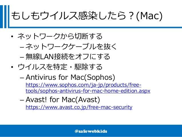 @safewebkids もしもウイルス感染したら?(Mac) • ネットワークから切断する – ネットワークケーブルを抜く – 無線LAN接続をオフにする • ウイルスを特定・駆除する – Antivirus for Mac(Sophos) ...