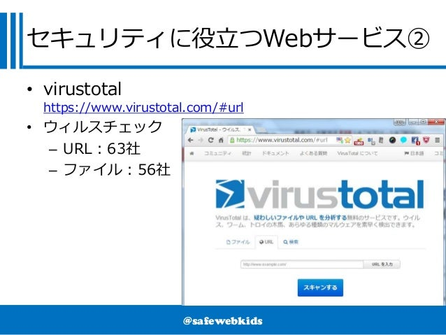 @safewebkids セキュリティに役立つWebサービス② • virustotal https://www.virustotal.com/#url • ウィルスチェック – URL:63社 – ファイル:56社