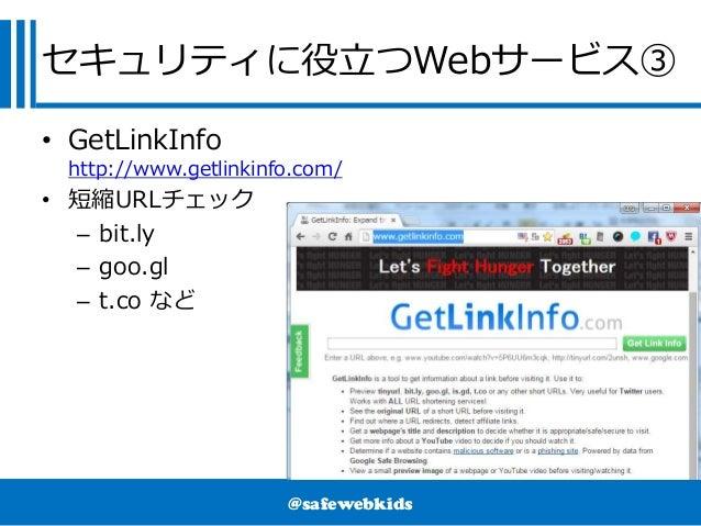 @safewebkids セキュリティに役立つWebサービス③ • GetLinkInfo http://www.getlinkinfo.com/ • 短縮URLチェック – bit.ly – goo.gl – t.co など