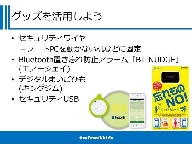 @safewebkids グッズを活用しよう • セキュリティワイヤー – ノートPCを動かない机などに固定 • Bluetooth置き忘れ防止アラーム「BT-NUDGE」 (エアージェイ) • デジタルまいごひも (キングジム) • セキュリ...