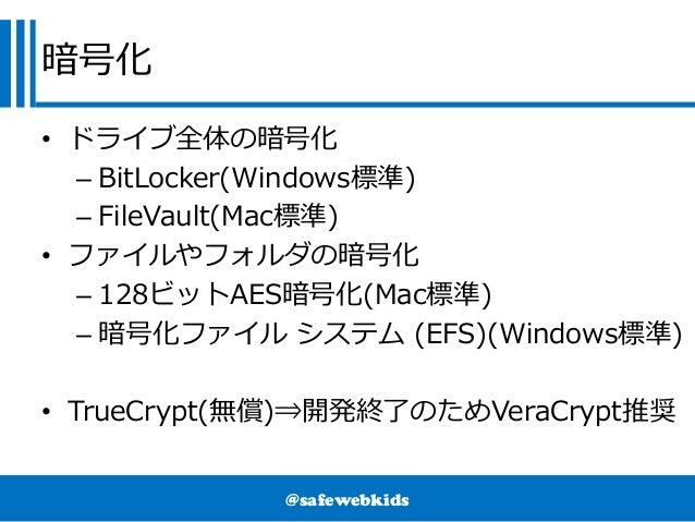 @safewebkids 暗号化 • ドライブ全体の暗号化 – BitLocker(Windows標準) – FileVault(Mac標準) • ファイルやフォルダの暗号化 – 128ビットAES暗号化(Mac標準) – 暗号化ファイル シス...
