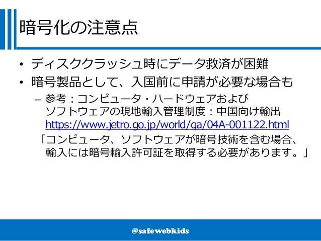 @safewebkids 暗号化の注意点 • ディスククラッシュ時にデータ救済が困難 • 暗号製品として、入国前に申請が必要な場合も – 参考:コンピュータ・ハードウェアおよび ソフトウェアの現地輸入管理制度:中国向け輸出 https://ww...
