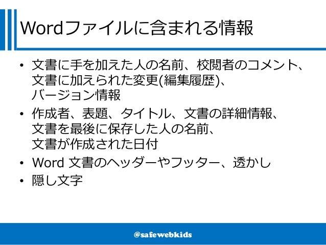 @safewebkids Wordファイルに含まれる情報 • 文書に手を加えた人の名前、校閲者のコメント、 文書に加えられた変更(編集履歴)、 バージョン情報 • 作成者、表題、タイトル、文書の詳細情報、 文書を最後に保存した人の名前、 文書が...