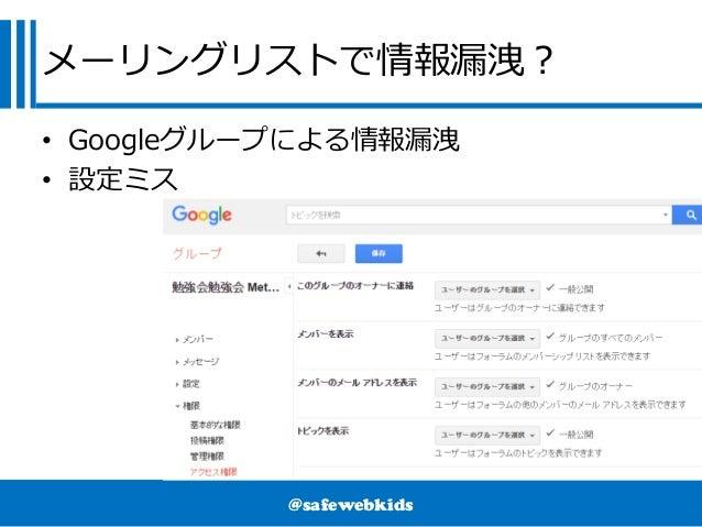 @safewebkids メーリングリストで情報漏洩? • Googleグループによる情報漏洩 • 設定ミス