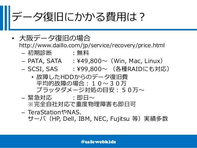 @safewebkids データ復旧にかかる費用は? • 大阪データ復旧の場合 http://www.daillo.com/jp/service/recovery/price.html – 初期診断 :無料 – PATA, SATA :49,8...