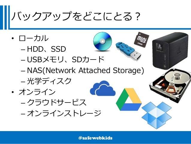 @safewebkids バックアップをどこにとる? • ローカル – HDD、SSD – USBメモリ、SDカード – NAS(Network Attached Storage) – 光学ディスク • オンライン – クラウドサービス – オ...