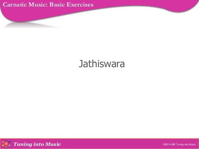 Tuning into Music Jathiswara ©2014 MR Tuning into Music. Carnatic Music: Basic Exercises