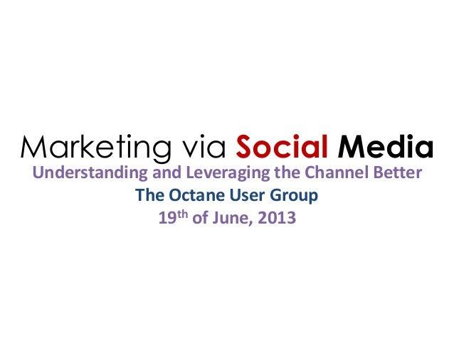 Marketing via Social MediaUnderstanding and Leveraging the Channel BetterThe Octane User Group19th of June, 2013
