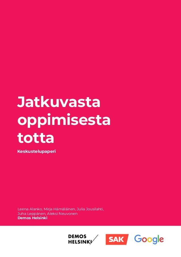 Jatkuvasta oppimisesta totta Leena Alanko, Mirja Hämäläinen, Julia Jousilahti, Juha Leppänen, Aleksi Neuvonen Demos Helsin...